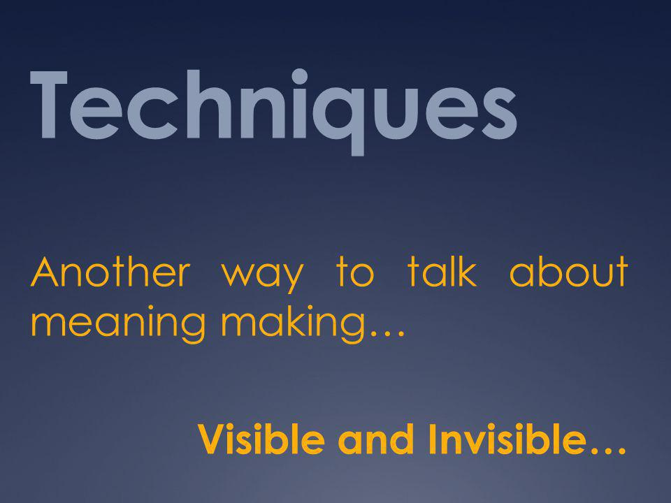 Techniques Another way to talk about meaning making… Visible and Invisible…