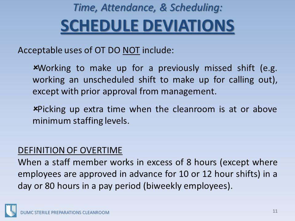 Time, Attendance, & Scheduling: SCHEDULE DEVIATIONS 11 DUMC STERILE PREPARATIONS CLEANROOM Acceptable uses of OT DO NOT include: Working to make up for a previously missed shift (e.g.