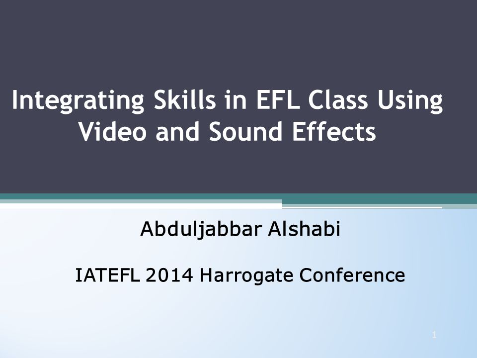 Integrating Skills in EFL Class Using Video and Sound Effects Abduljabbar Alshabi IATEFL 2014 Harrogate Conference Abduljabbar Alshabi IATEFL 2014 Harrogate Conference 1
