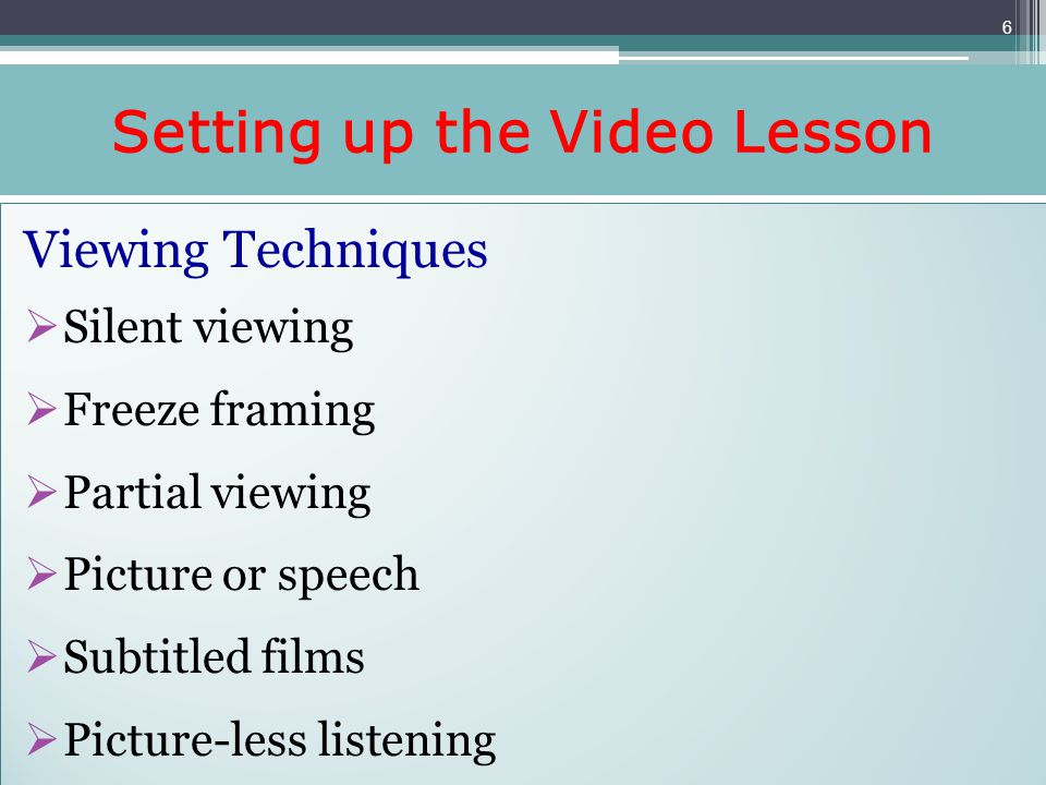 Setting up the Video Lesson Viewing Techniques Silent viewing Freeze framing Partial viewing Picture or speech Subtitled films Picture-less listening Viewing Techniques Silent viewing Freeze framing Partial viewing Picture or speech Subtitled films Picture-less listening 6