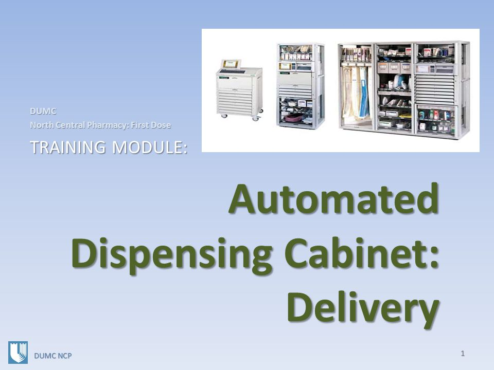 Automated Dispensing Cabinet: Delivery Automated Dispensing Cabinet: Delivery DUMC North Central Pharmacy: First Dose TRAINING MODULE: 1 DUMC NCP