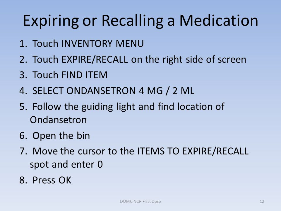 Expiring or Recalling a Medication 1. Touch INVENTORY MENU 2. Touch EXPIRE/RECALL on the right side of screen 3. Touch FIND ITEM 4. SELECT ONDANSETRON