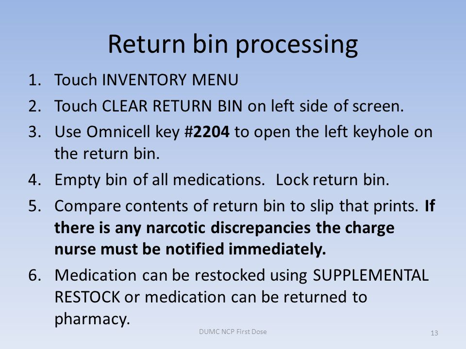 Return bin processing 1.Touch INVENTORY MENU 2.Touch CLEAR RETURN BIN on left side of screen. 3.Use Omnicell key #2204 to open the left keyhole on the