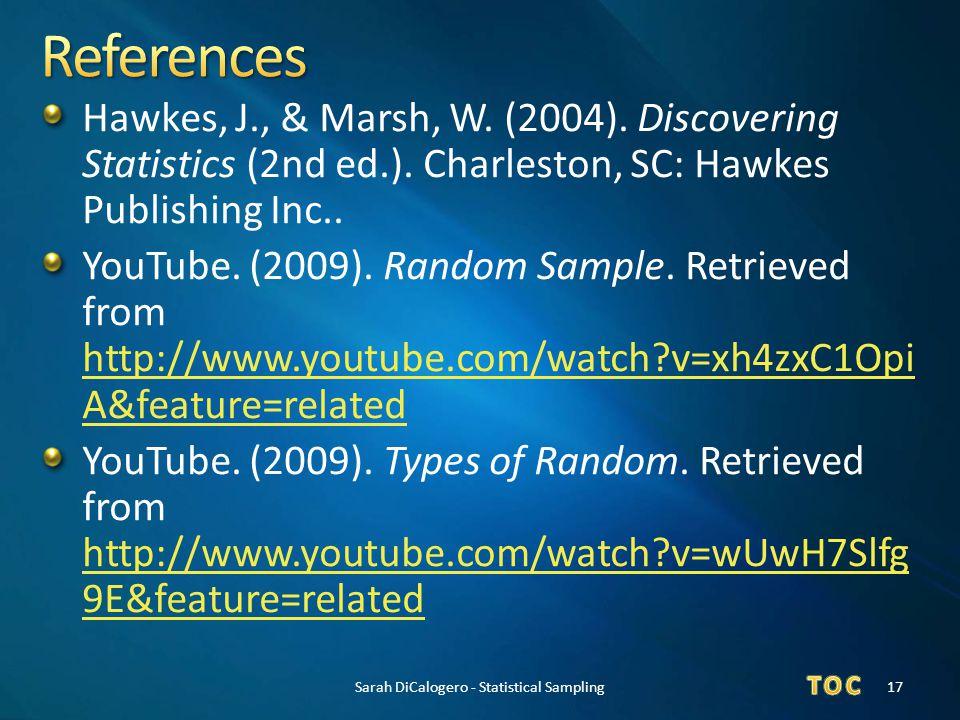 Hawkes, J., & Marsh, W. (2004). Discovering Statistics (2nd ed.). Charleston, SC: Hawkes Publishing Inc.. YouTube. (2009). Random Sample. Retrieved fr