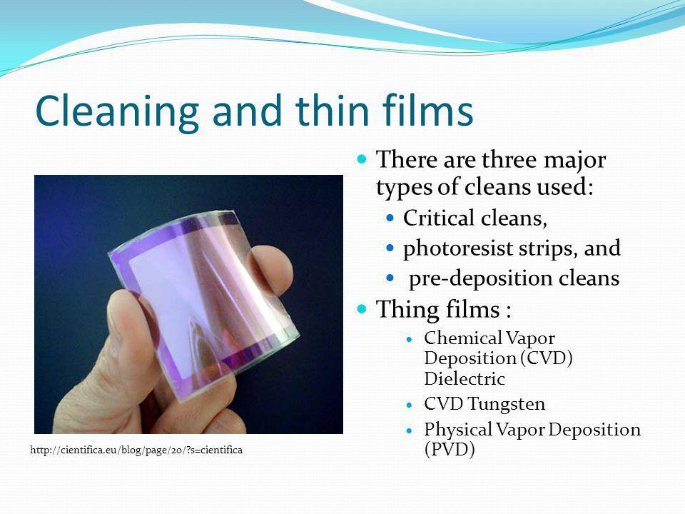 Cleaning and thin films There are three major types of cleans used: Critical cleans, photoresist strips, and pre-deposition cleans Thing films : Chemical Vapor Deposition (CVD) Dielectric CVD Tungsten Physical Vapor Deposition (PVD) http://cientifica.eu/blog/page/20/ s=cientifica