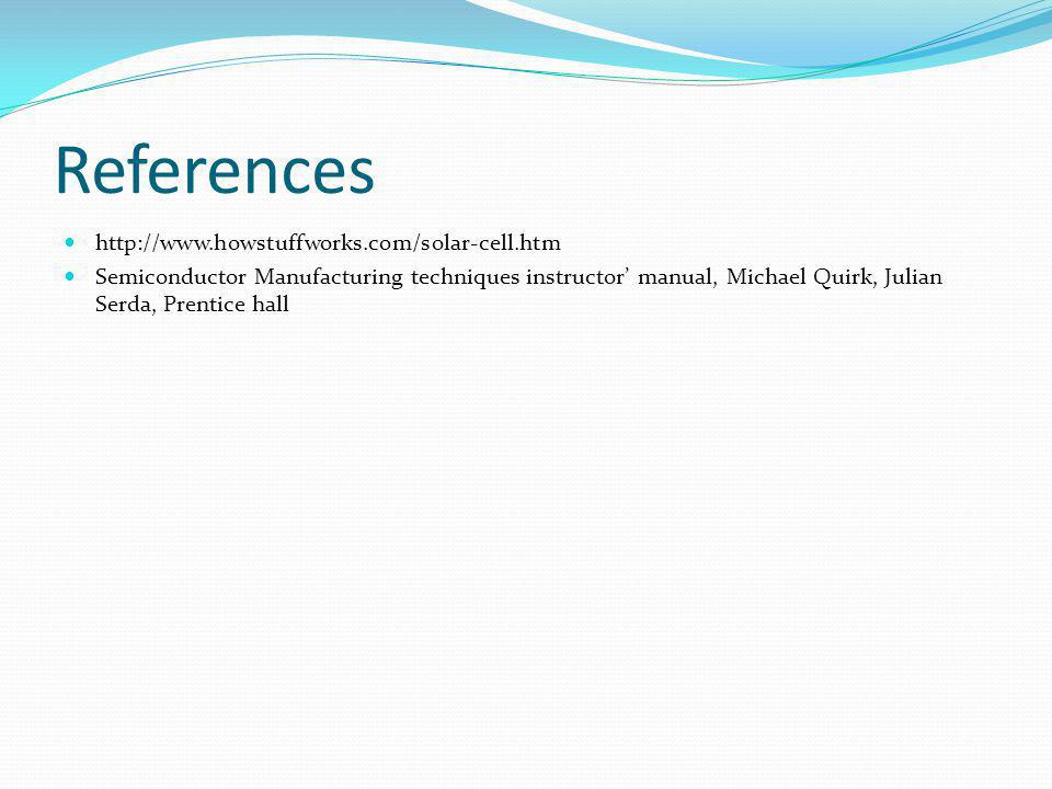 References http://www.howstuffworks.com/solar-cell.htm Semiconductor Manufacturing techniques instructor manual, Michael Quirk, Julian Serda, Prentice hall