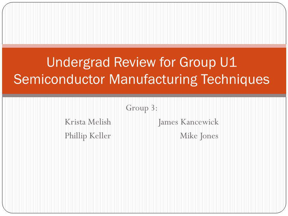 Group 3: Krista Melish James Kancewick Phillip Keller Mike Jones Undergrad Review for Group U1 Semiconductor Manufacturing Techniques