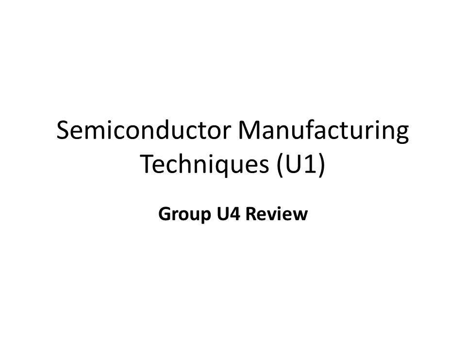 Semiconductor Manufacturing Techniques (U1) Group U4 Review