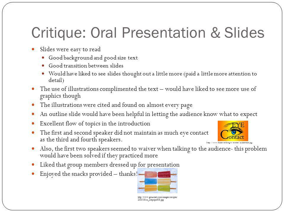 Critique: Oral Presentation & Slides Slides were easy to read Good background and good size text Good transition between slides Would have liked to see slides thought out a little more (paid a little more attention to detail) The use of illustrations complimented the text – would have liked to see more use of graphics though The illustrations were cited and found on almost every page An outline slide would have been helpful in letting the audience know what to expect Excellent flow of topics in the introduction The first and second speaker did not maintain as much eye contact as the third and fourth speakers.