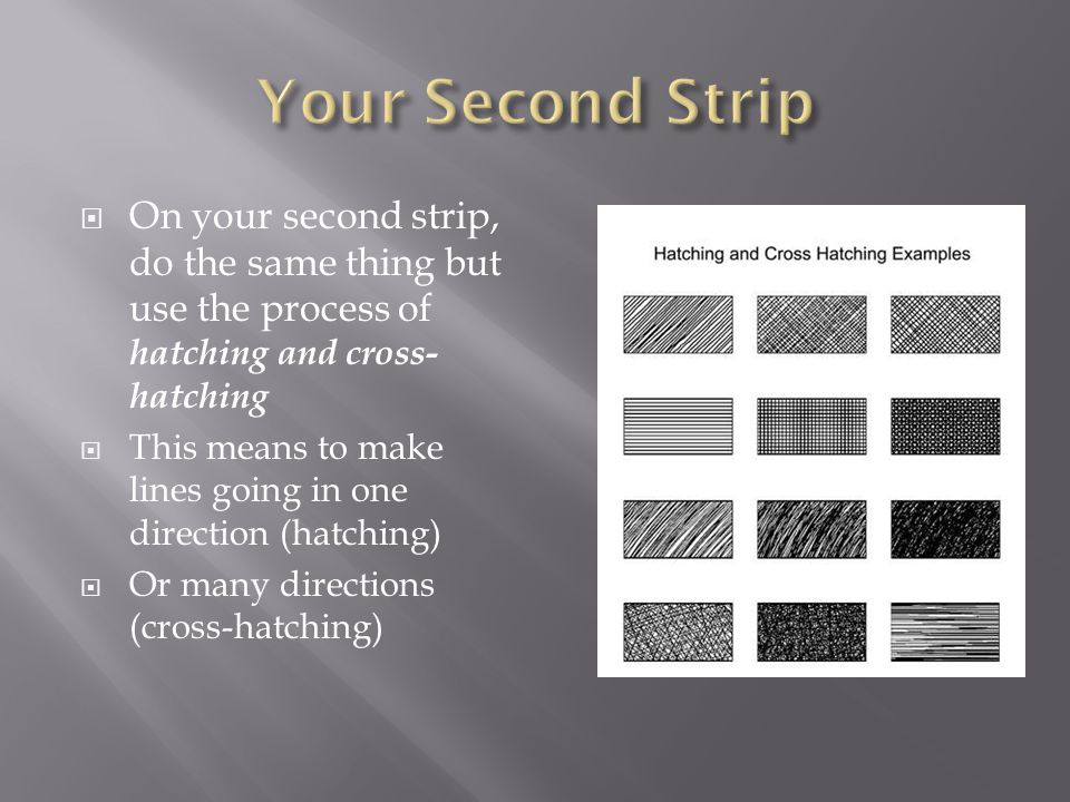On your second strip, do the same thing but use the process of hatching and cross- hatching This means to make lines going in one direction (hatching) Or many directions (cross-hatching)
