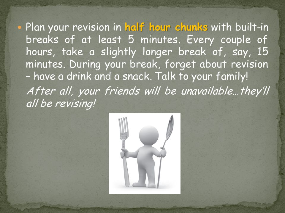 half hour chunks Plan your revision in half hour chunks with built-in breaks of at least 5 minutes.