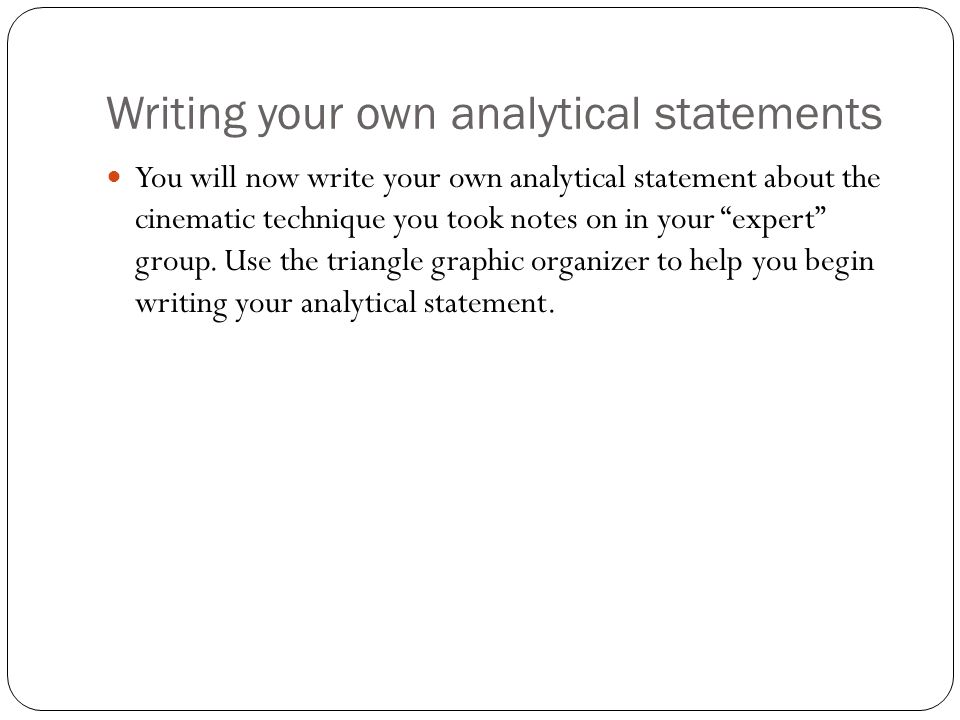 Writing your own analytical statements You will now write your own analytical statement about the cinematic technique you took notes on in your expert