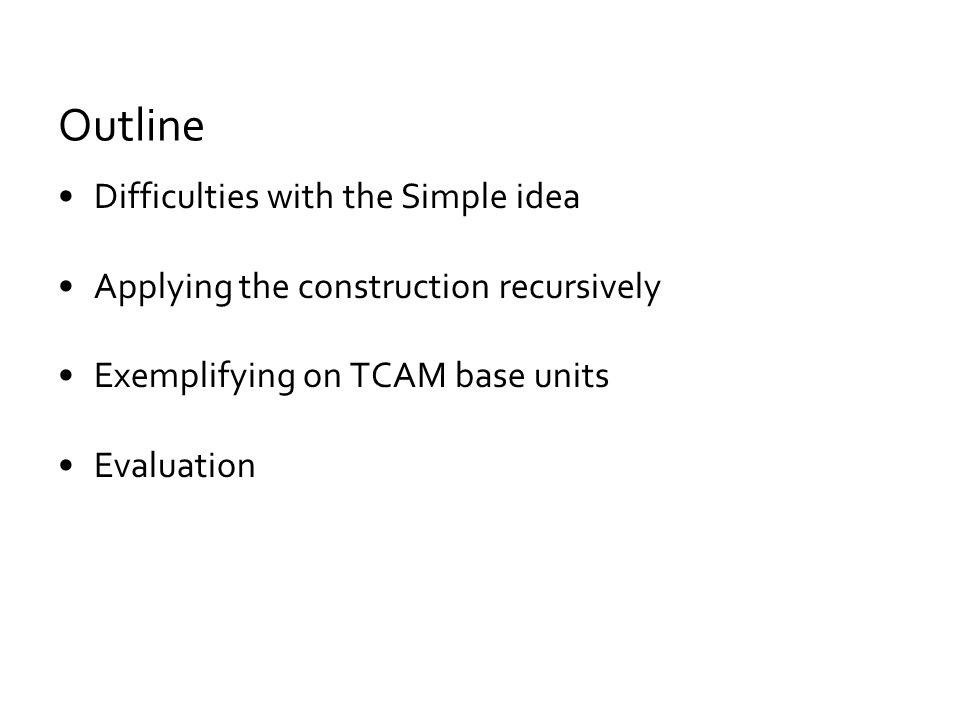 Difficulties with the Simple idea Applying the construction recursively Exemplifying on TCAM base units Evaluation Outline