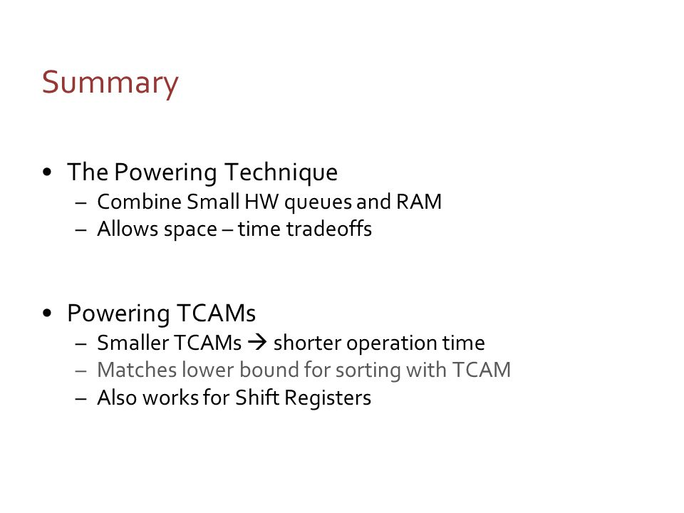 Summary The Powering Technique –Combine Small HW queues and RAM –Allows space – time tradeoffs Powering TCAMs –Smaller TCAMs shorter operation time –Matches lower bound for sorting with TCAM –Also works for Shift Registers