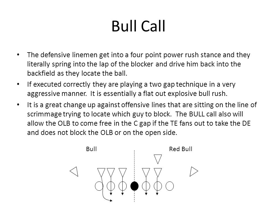 Bull Call The defensive linemen get into a four point power rush stance and they literally spring into the lap of the blocker and drive him back into