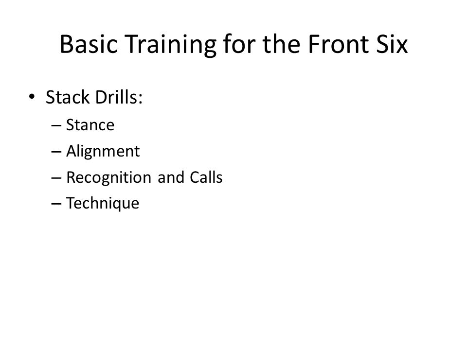 Basic Training for the Front Six Stack Drills: – Stance – Alignment – Recognition and Calls – Technique