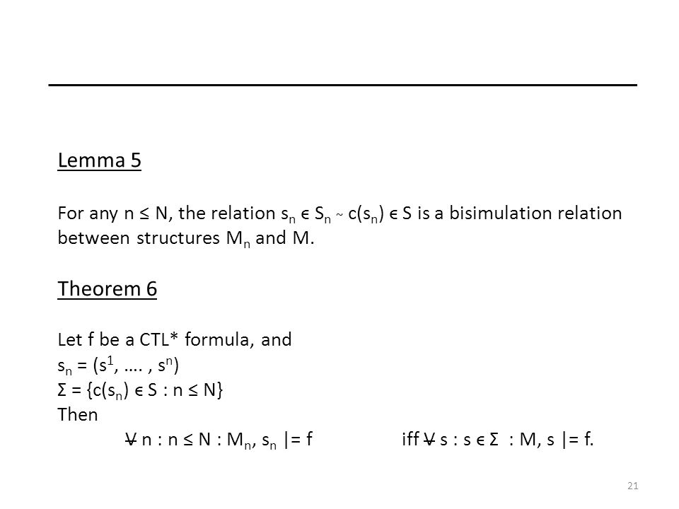 21 Lemma 5 For any n N, the relation s n ϵ S n ~ c(s n ) ϵ S is a bisimulation relation between structures M n and M.