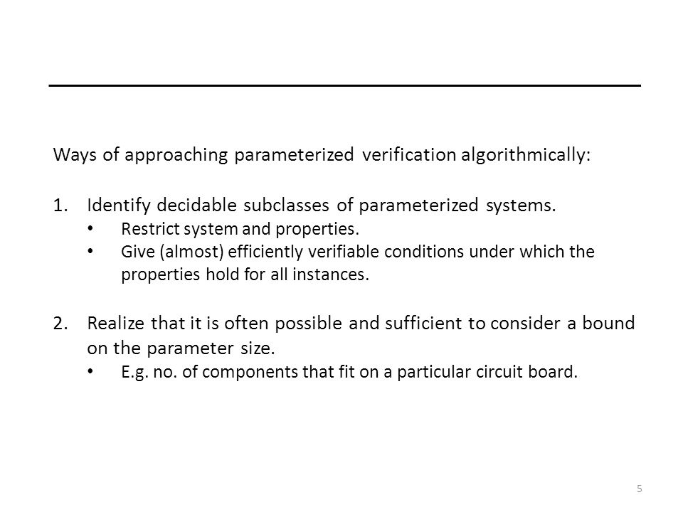 5 Ways of approaching parameterized verification algorithmically: 1.Identify decidable subclasses of parameterized systems.