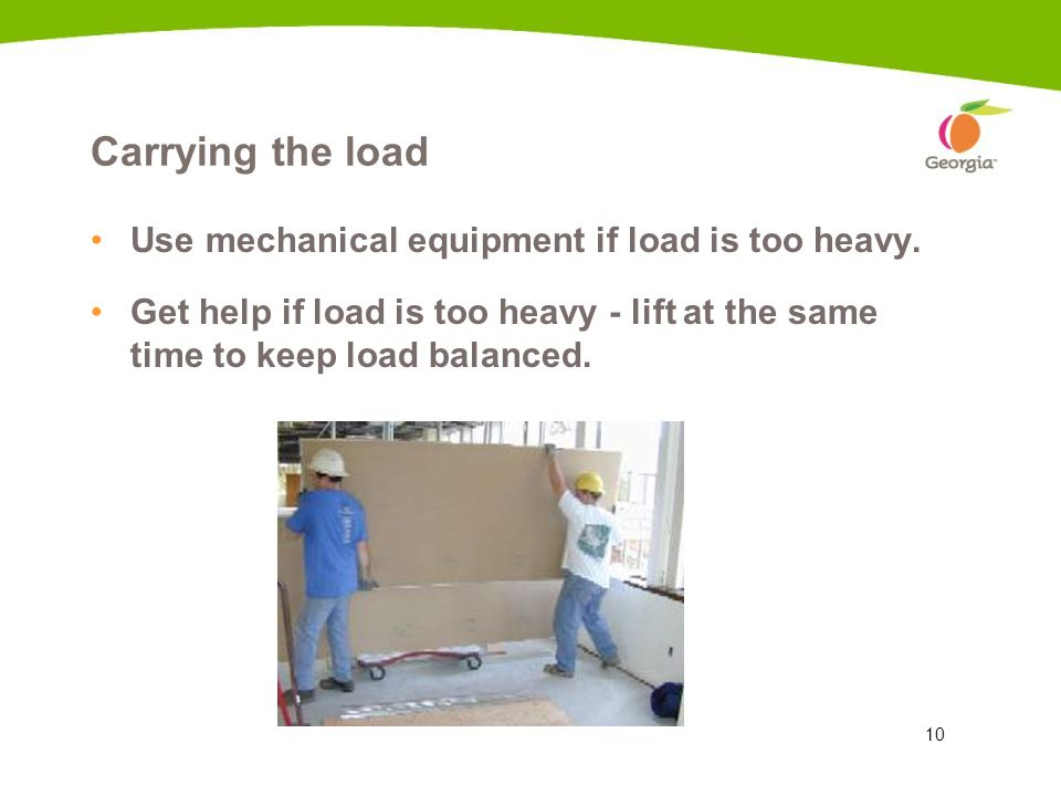 10 Carrying the load Use mechanical equipment if load is too heavy. Get help if load is too heavy - lift at the same time to keep load balanced. 6c