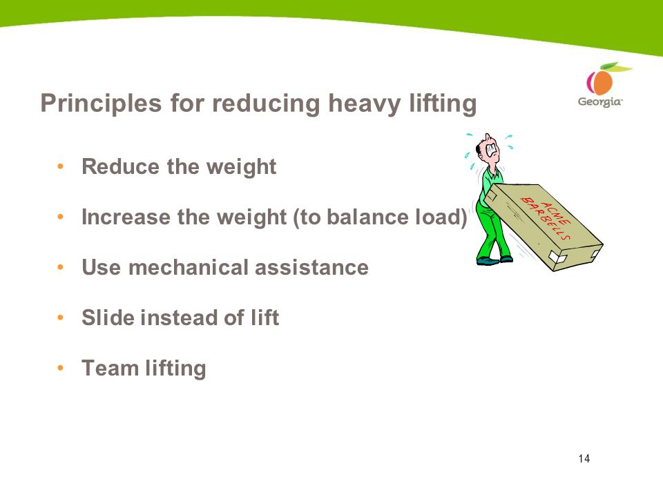 14 Principles for reducing heavy lifting Reduce the weight Increase the weight (to balance load) Use mechanical assistance Slide instead of lift Team