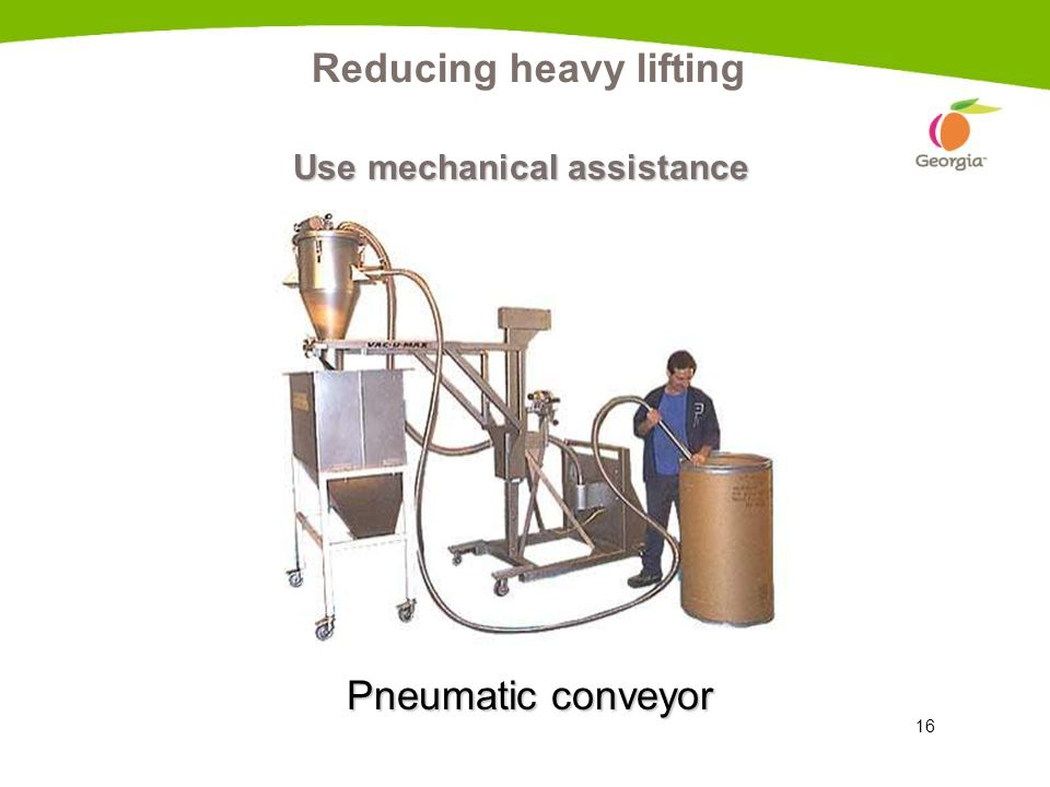 16 Reducing heavy lifting Use mechanical assistance Pneumatic conveyor