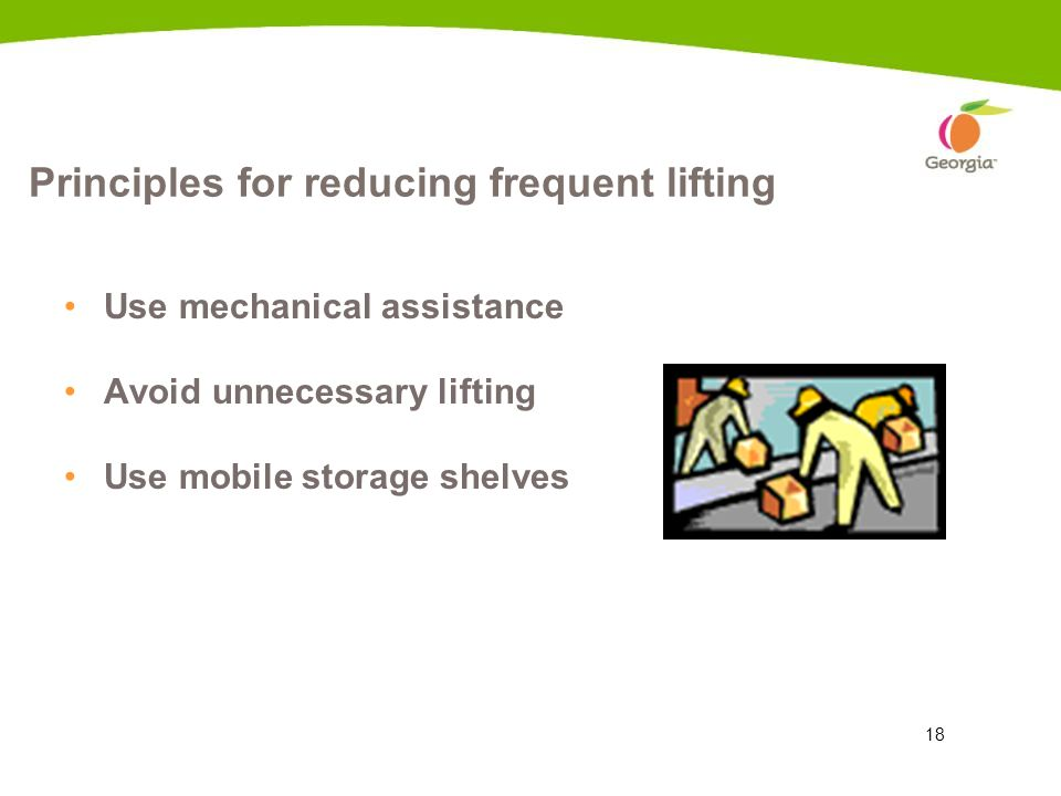 18 Principles for reducing frequent lifting Use mechanical assistance Avoid unnecessary lifting Use mobile storage shelves