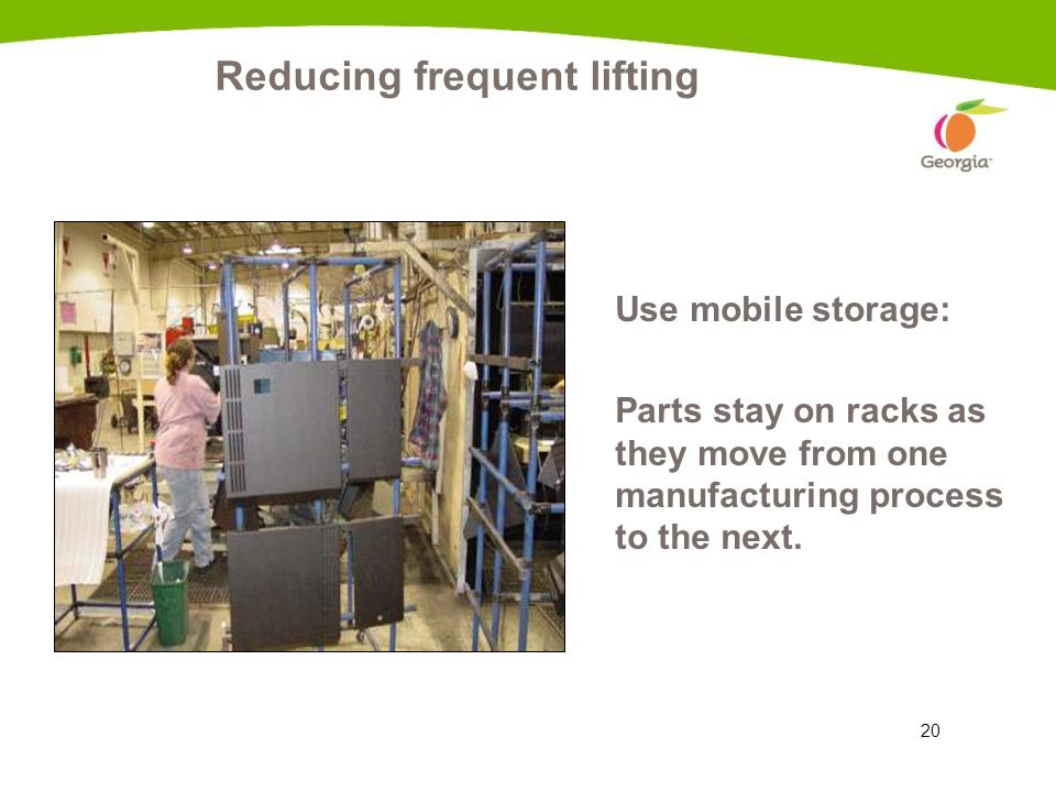 20 Reducing frequent lifting Use mobile storage: Parts stay on racks as they move from one manufacturing process to the next.