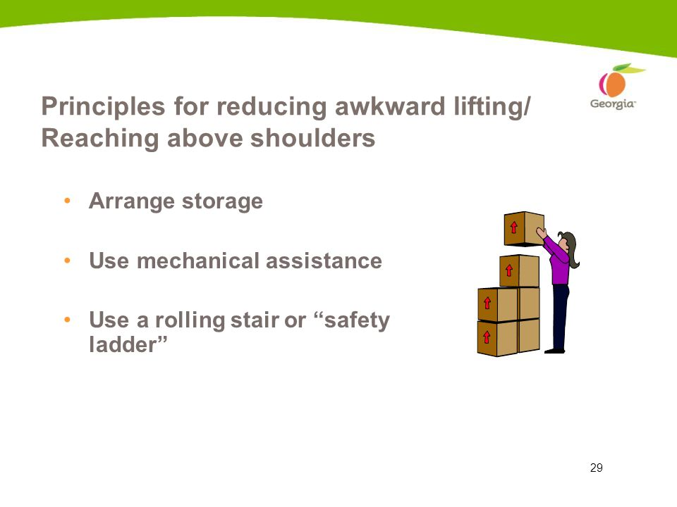 29 Principles for reducing awkward lifting/ Reaching above shoulders Arrange storage Use mechanical assistance Use a rolling stair or safety ladder