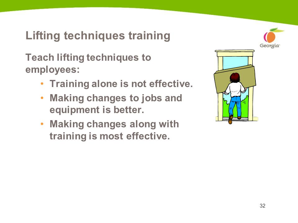 32 Lifting techniques training Teach lifting techniques to employees: Training alone is not effective. Making changes to jobs and equipment is better.