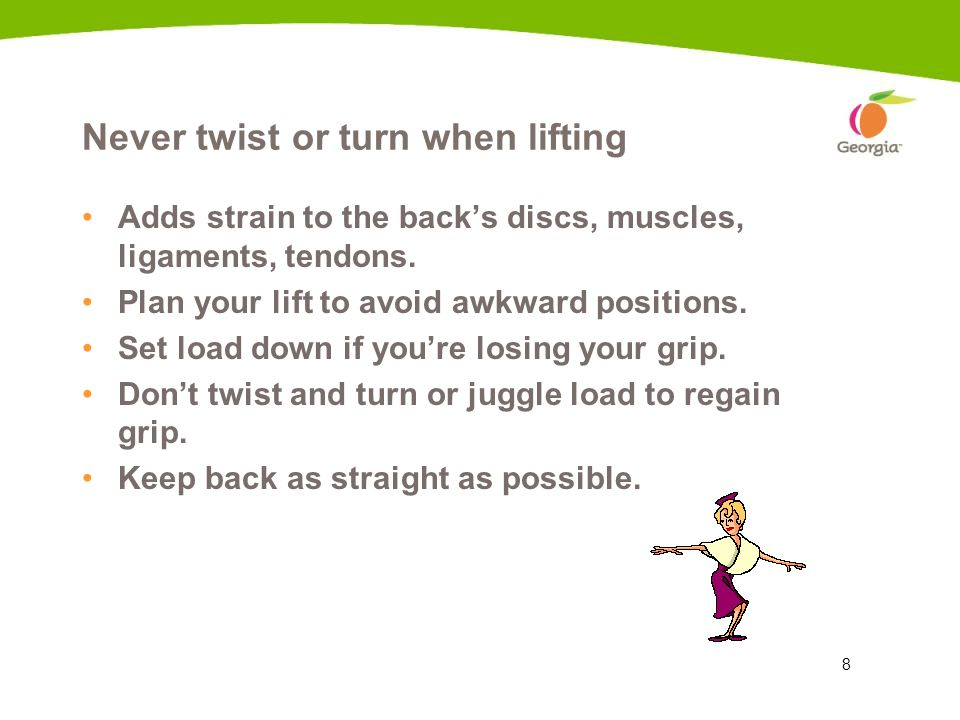 8 Never twist or turn when lifting Adds strain to the backs discs, muscles, ligaments, tendons. Plan your lift to avoid awkward positions. Set load do
