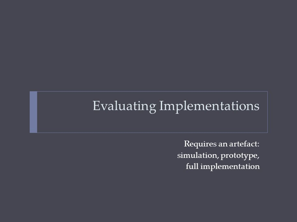Evaluating Implementations Requires an artefact: simulation, prototype, full implementation