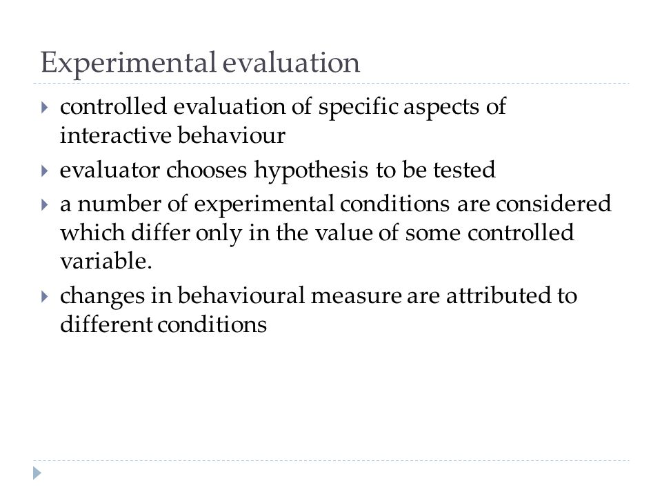 Experimental evaluation controlled evaluation of specific aspects of interactive behaviour evaluator chooses hypothesis to be tested a number of exper