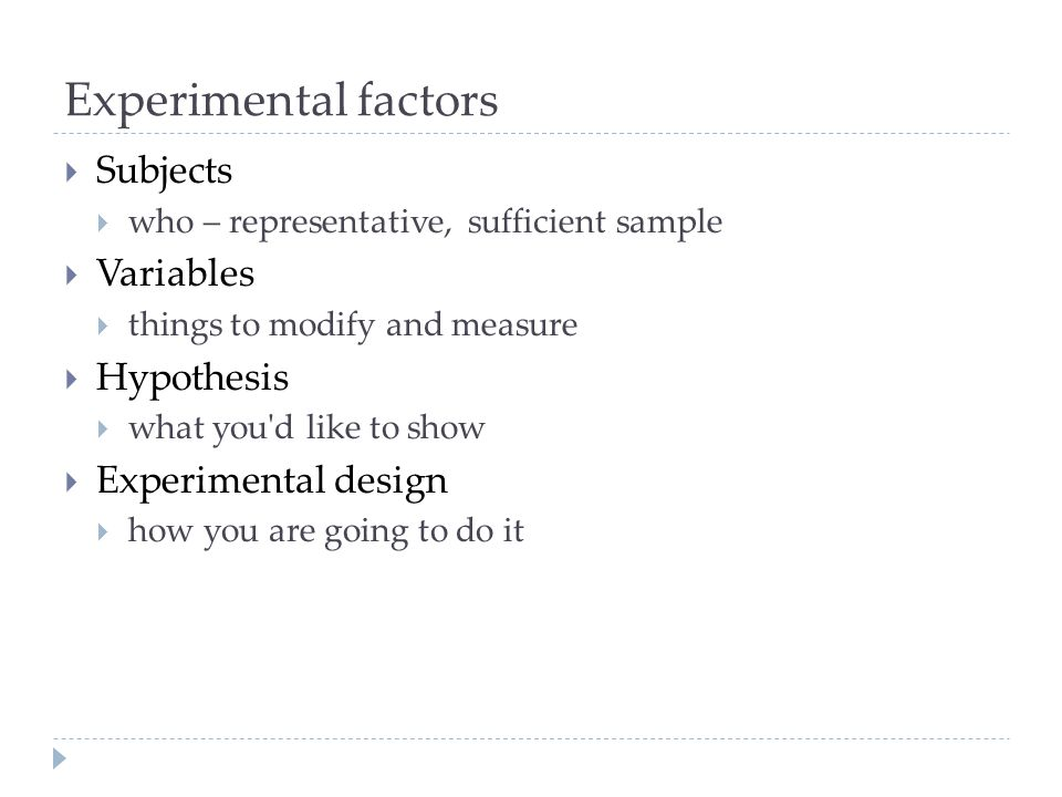 Experimental factors Subjects who – representative, sufficient sample Variables things to modify and measure Hypothesis what you'd like to show Experi
