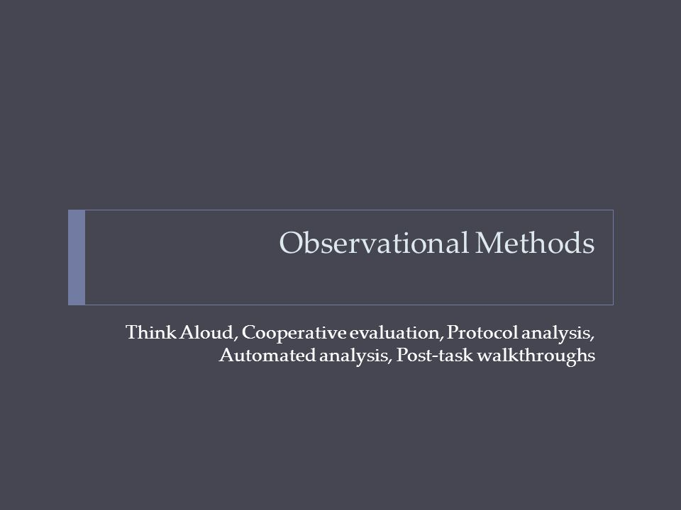 Observational Methods Think Aloud, Cooperative evaluation, Protocol analysis, Automated analysis, Post-task walkthroughs