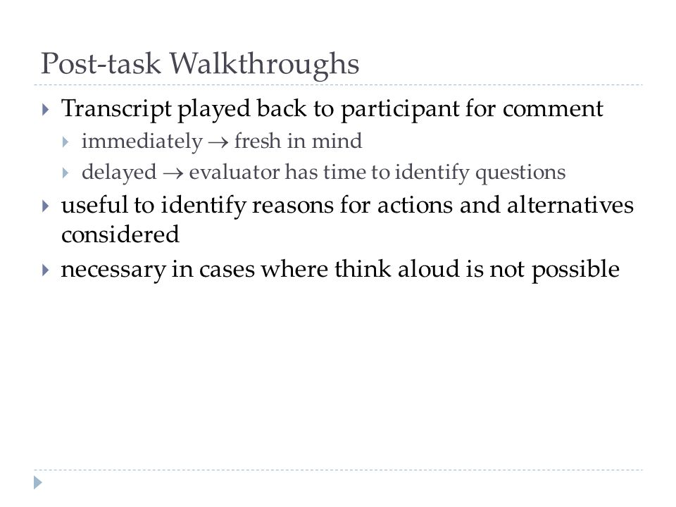 Post-task Walkthroughs Transcript played back to participant for comment immediately fresh in mind delayed evaluator has time to identify questions us