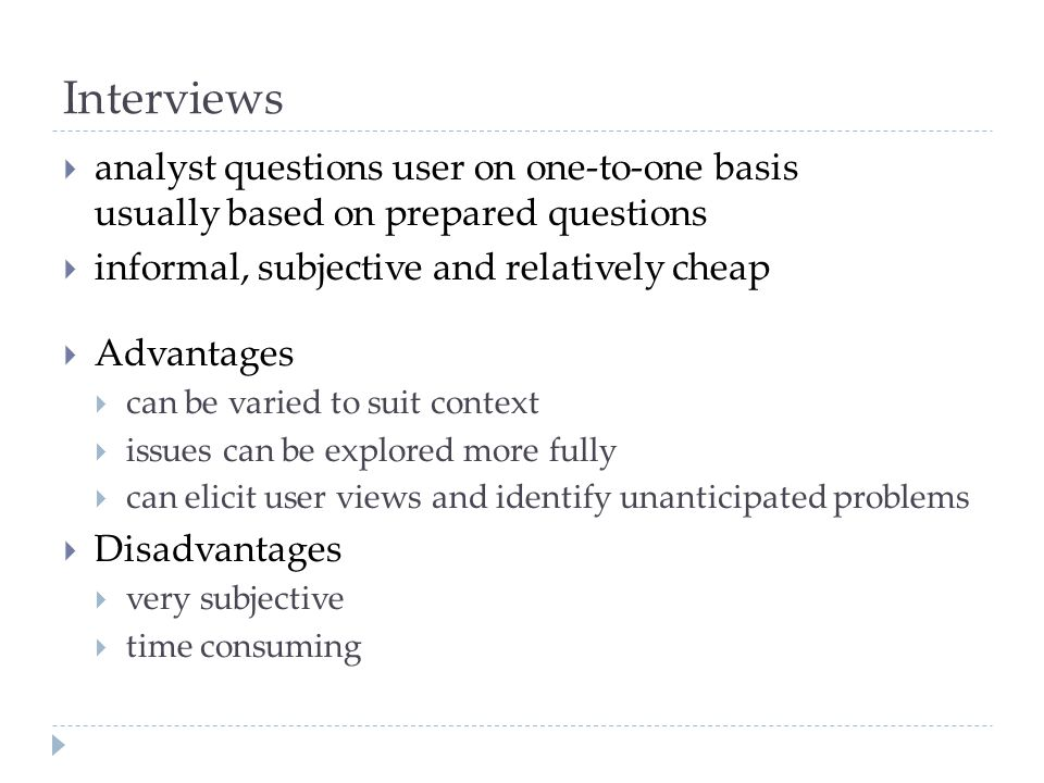 Interviews analyst questions user on one-to-one basis usually based on prepared questions informal, subjective and relatively cheap Advantages can be