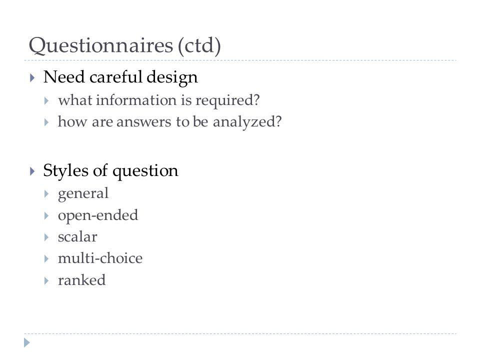 Questionnaires (ctd) Need careful design what information is required? how are answers to be analyzed? Styles of question general open-ended scalar mu
