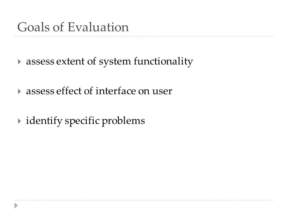 Goals of Evaluation assess extent of system functionality assess effect of interface on user identify specific problems