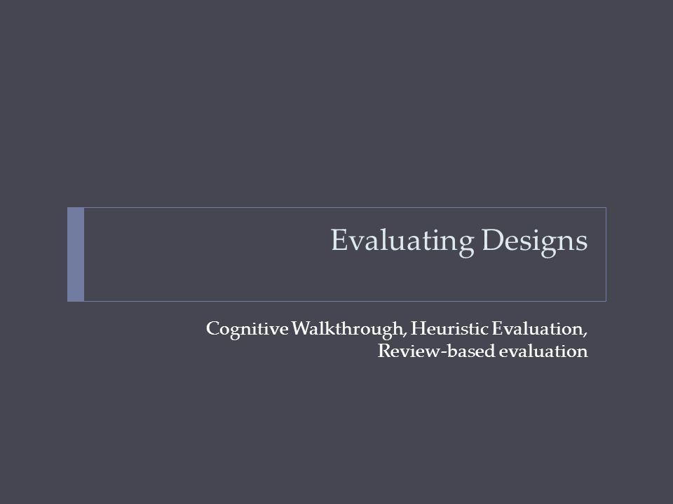 Evaluating Designs Cognitive Walkthrough, Heuristic Evaluation, Review-based evaluation