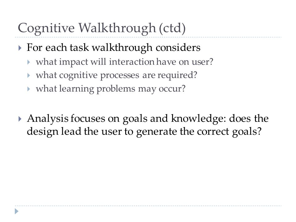 Cognitive Walkthrough (ctd) For each task walkthrough considers what impact will interaction have on user? what cognitive processes are required? what
