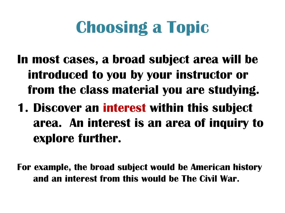 Choosing a Topic In most cases, a broad subject area will be introduced to you by your instructor or from the class material you are studying.
