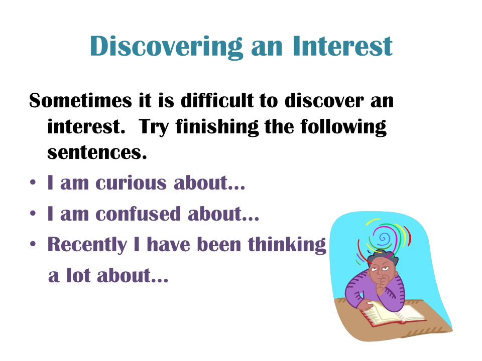 Discovering an Interest Sometimes it is difficult to discover an interest. Try finishing the following sentences. I am curious about… I am confused ab