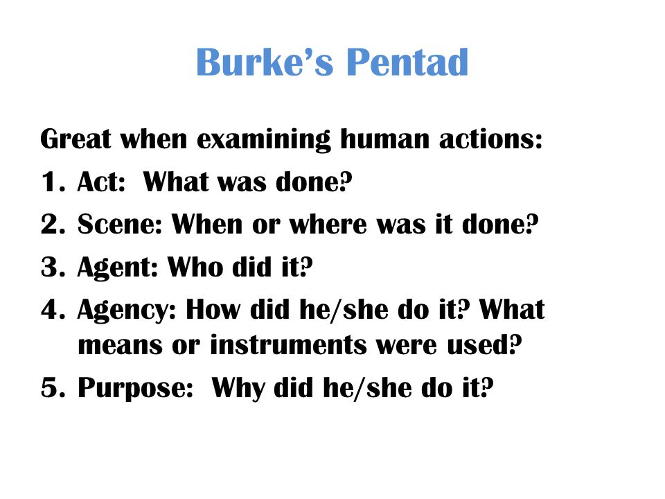 Burkes Pentad Great when examining human actions: 1.Act: What was done? 2.Scene: When or where was it done? 3.Agent: Who did it? 4.Agency: How did he/