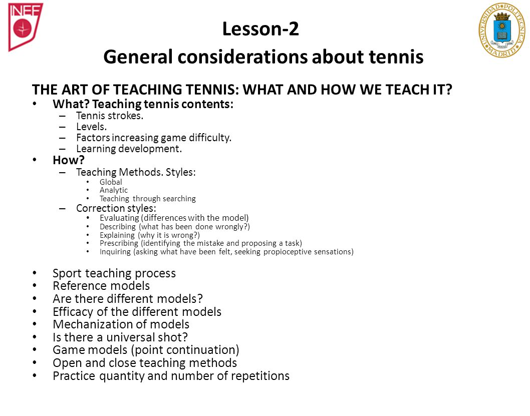 THE ART OF TEACHING TENNIS: WHAT AND HOW WE TEACH IT? What? Teaching tennis contents: – Tennis strokes. – Levels. – Factors increasing game difficulty