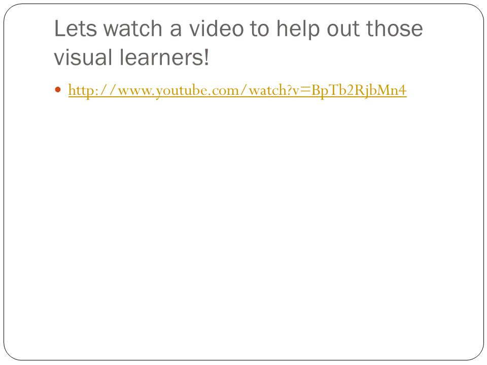 Lets watch a video to help out those visual learners! http://www.youtube.com/watch?v=BpTb2RjbMn4