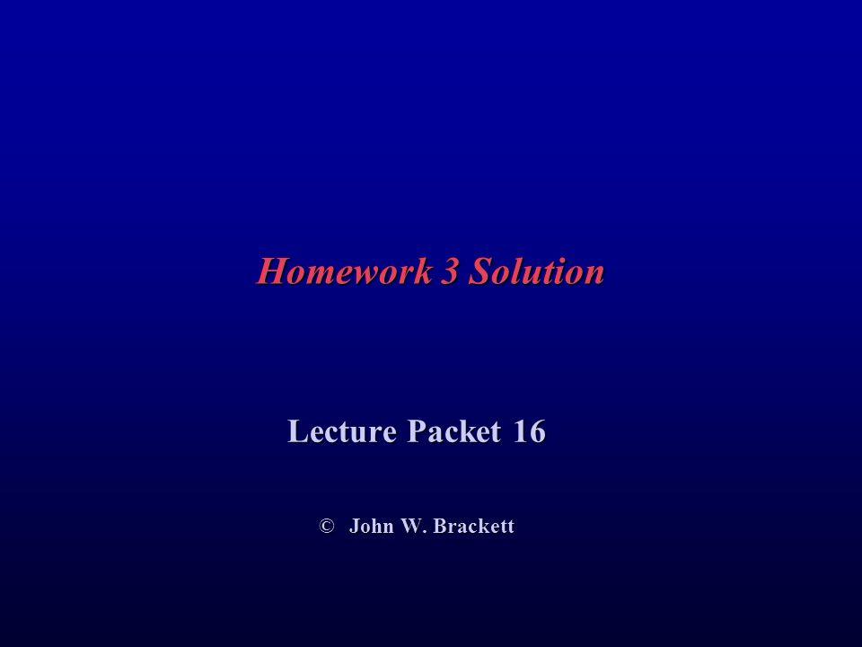 Homework 3 Solution Lecture Packet 16 © John W. Brackett