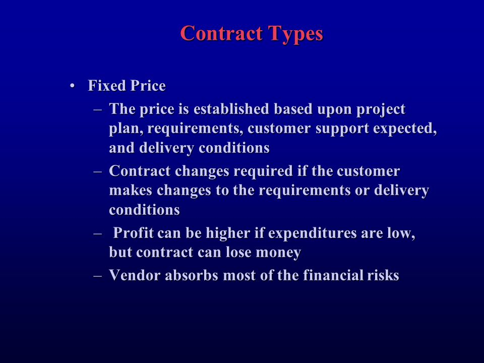 Contract Types Fixed PriceFixed Price –The price is established based upon project plan, requirements, customer support expected, and delivery conditions –Contract changes required if the customer makes changes to the requirements or delivery conditions – Profit can be higher if expenditures are low, but contract can lose money –Vendor absorbs most of the financial risks