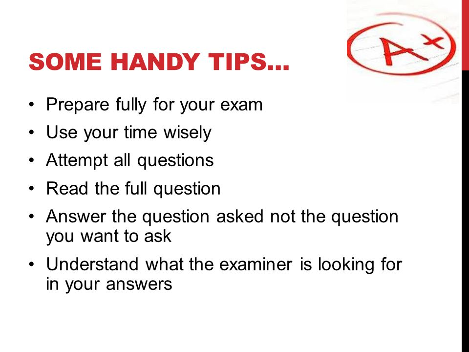 SOME HANDY TIPS… Prepare fully for your exam Use your time wisely Attempt all questions Read the full question Answer the question asked not the quest