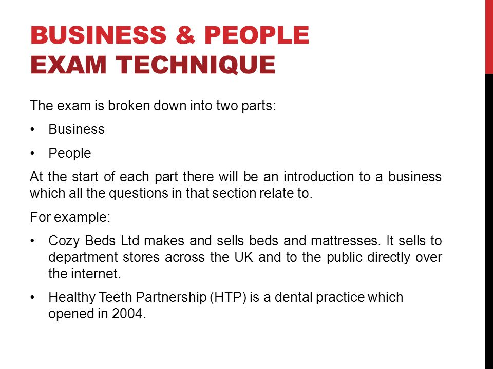 BUSINESS & PEOPLE EXAM TECHNIQUE The exam is broken down into two parts: Business People At the start of each part there will be an introduction to a business which all the questions in that section relate to.