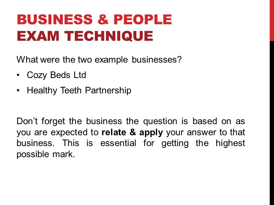 BUSINESS & PEOPLE EXAM TECHNIQUE What were the two example businesses? Cozy Beds Ltd Healthy Teeth Partnership Dont forget the business the question i